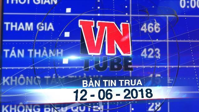 Bản tin VnTube trưa 12-06-2018: Quốc hội thông qua Luật An ninh mạng