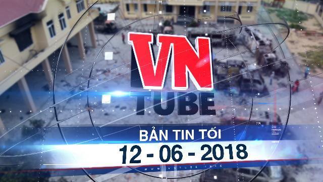 Bản tin VnTube tối 12-06-2018: 99 người quá khích bị tạm giữ trong đêm thứ 2 gây rối ở Bình Thuận