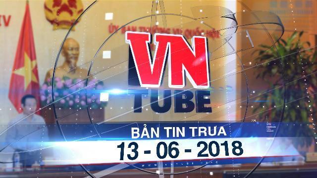 Bản tin VnTube trưa 13-06-2018: Quốc hội bắt đầu sửa Luật phòng chống tham nhũng