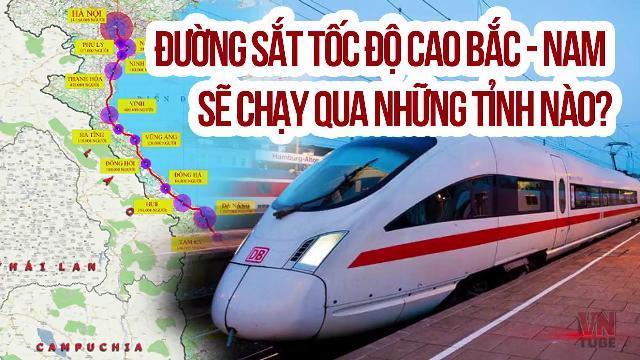 Đường sắt tốc độ cao Bắc - Nam sẽ chạy qua những tỉnh nào?