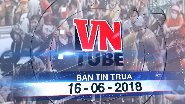 Bản tin VnTube trưa 16-06-2018: Khởi tố, bắt tạm giam một Việt kiều gây rối trật tự tại TP.HCM