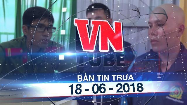 Bản tin VnTube trưa 18-06-2018: Bắt 3 người giả công an nhằm tụ tập gây rối