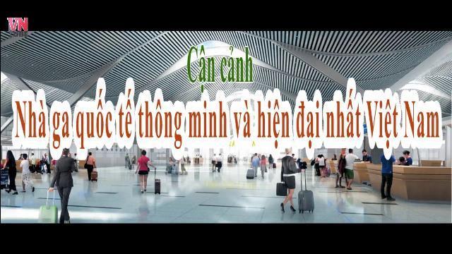 Cận cảnh Nhà ga quốc tế thông minh và hiện đại nhất Việt Nam