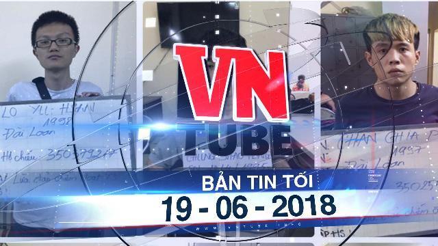 Bản tin VnTube tối ngày 19-06-2018: Bắt nhóm người nước ngoài lừa đảo qua mạng hàng tỉ đồng