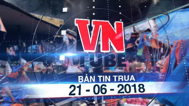Bản tin VnTube trưa 21-06-2018: Chợ Sóc Sơn cháy lớn lúc rạng sáng