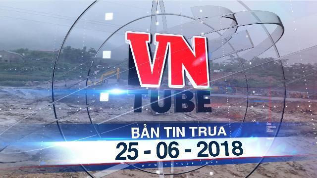 Bản tin VnTube trưa ngày 25-06-2018: 5 người chết, 8 người mất tích do mưa lũ ở Hà Giang và Lai Châu
