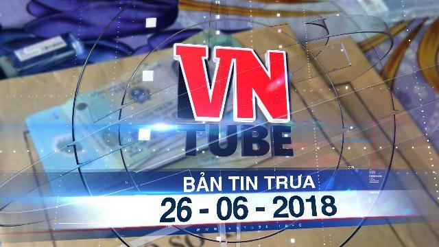 Bản tin VnTube trưa 26-06-2018: Cựu phó phòng PC64 Đắk Lắk lừa 'chạy việc' hơn 24 tỉ đồng