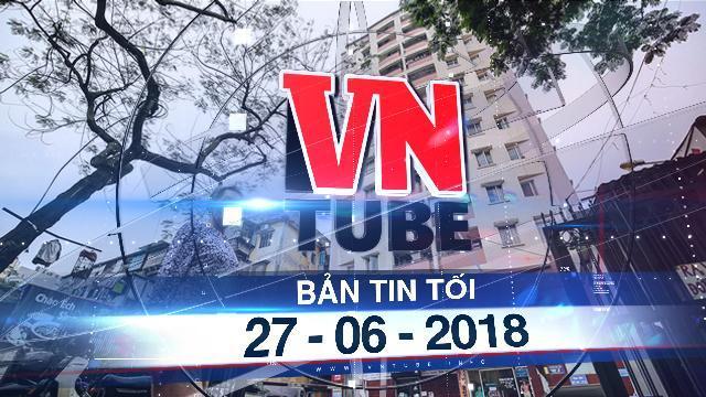 Bản tin VnTube tối 27-06-2018: Bỏ ngưỡng đánh thuế tài sản đối với nhà 700 triệu đồng
