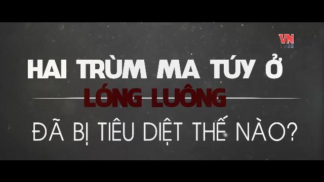 Hai trùm ma túy ở Lóng Luông đã bị tiêu diệt thế nào ?