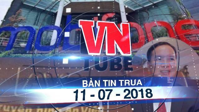 Bản tin VnTube trưa 11-07-2018: Khởi tố vụ MobiFone mua AVG, bắt tạm giam ông Lê Nam Trà