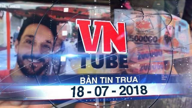 Bản tin VnTube trưa 18-07-2018: Hà Nội: Đi xích lô, hai du khách nước ngoài bị trả lại tiền âm phủ