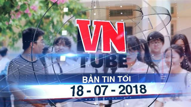 Bản tin VnTube tối 18-07-2018: Sau Hà Giang, điểm thi THPT quốc gia tại Sơn La bị nghi vấn