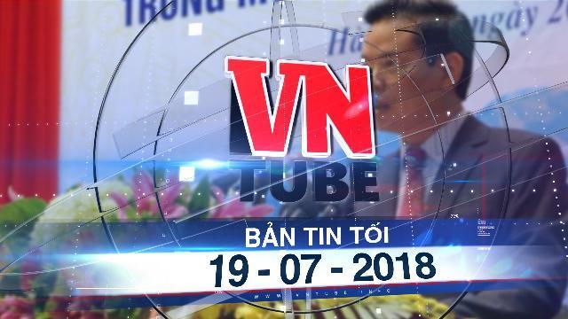 Bản tin VnTube tối 19-07-2018: Bí thư Hà Giang lên tiếng về việc con được nâng điểm