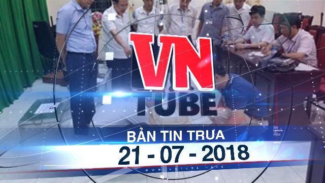 Bản tin VnTube trưa 21-07-2018: Lộ diện người đưa chìa khóa nơi lưu giữ bài thi cho ông Vũ Trọng Lương