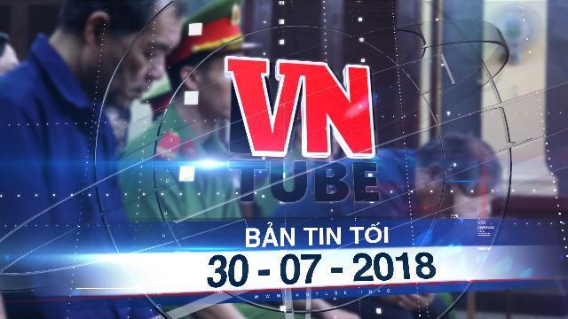 Bản tin VnTube tối 30-07-2018: Đại án VNCB giai đoạn 2: Đề nghị xử phạt Trầm Bê 4 - 5 năm tù