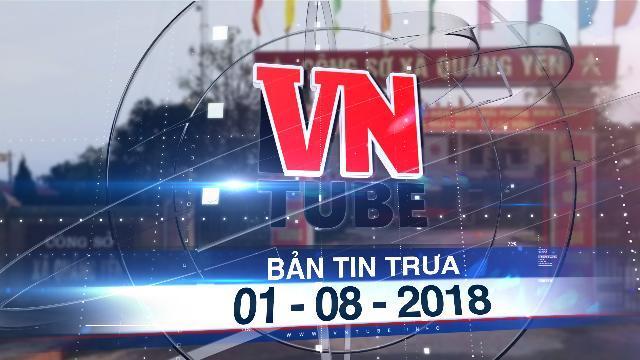 """Bản tin VnTube trưa 01-08-2018: Chủ tịch xã đòi dân """"lót tay"""" để làm thủ tục hỗ trợ thiên tai"""