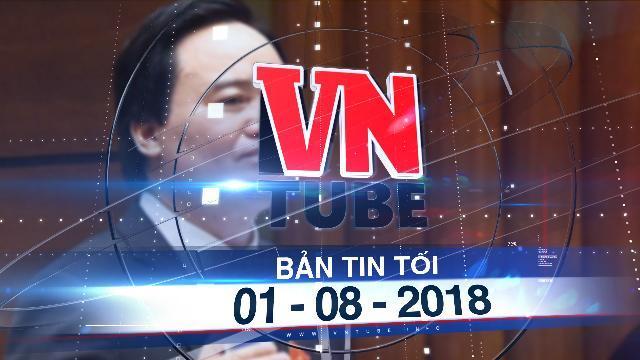 Bản tin VnTube tối 01-08-2018: Bộ trưởng Phùng Xuân Nhạ nhận trách nhiệm vụ sai phạm thi THPT quốc gia