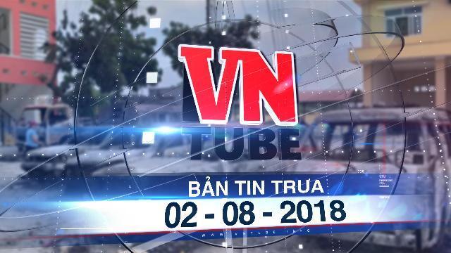 Bản tin VnTube trưa 02-08-2018: Khởi tố, bắt giam 31 bị can trong các vụ đốt phá ở Bình Thuận