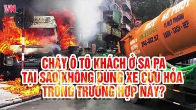 Cháy ô tô khách ở Sa Pa: Tại sao không dùng xe cứu hỏa trong trường hợp này?