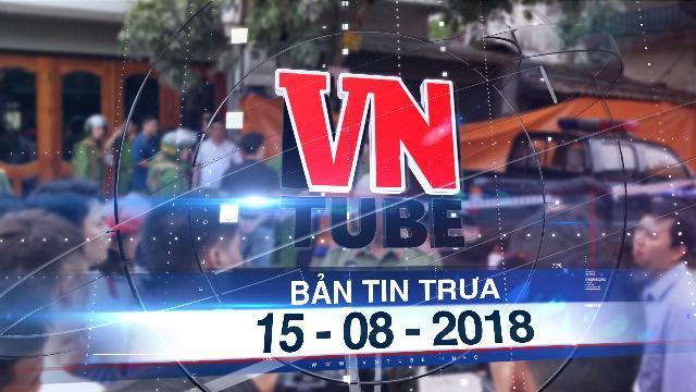 Bản tin VnTube trưa 15-08-2018: Điện Biên: Nổ súng kinh hoàng, 3 người tử vong tại nhà riêng