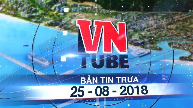 Bản tin VnTube trưa 25-08-2018: Luật Đặc khu tiếp tục lùi thời gian trình Quốc hội xem xét