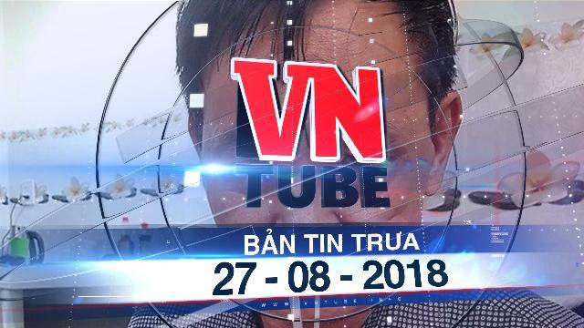Bản tin VnTube trưa 27-08-2018: Ông 'trùm' ma túy khét tiếng đất Hải Phòng bị bắt