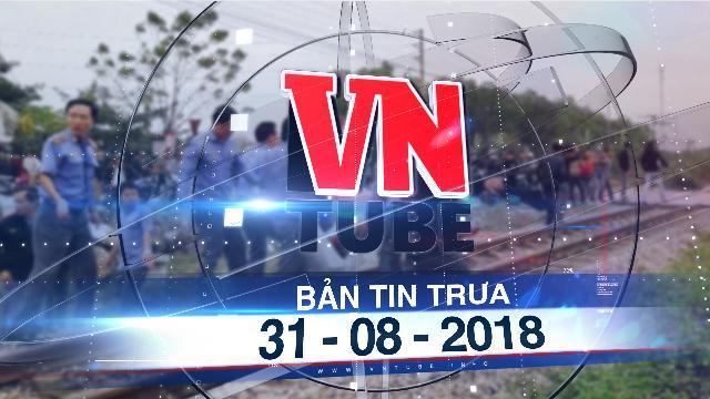Bản tin VnTube trưa 31-08-2018: Cô gái 18 tuổi bị tàu tông tử vong khi băng qua đường sắt