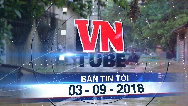 Bản tin VnTube tối 03-09-2018: 10 người chết, 5 người mất tích do mưa lũ ở Thanh Hóa và Sơn La