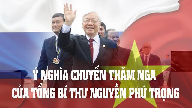 Ý nghĩa chuyến thăm Nga của Tổng Bí thư Nguyễn Phú Trọng