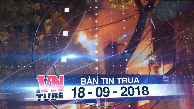 Bản tin VnTube trưa 18-09-2018: Cháy lớn gần Bệnh viện Nhi T.Ư, sơ tán hàng trăm bệnh nhân