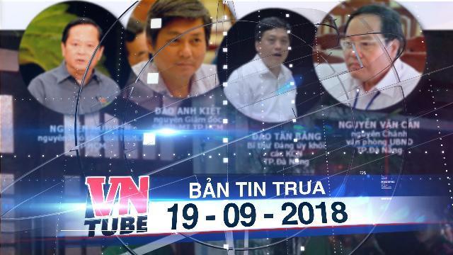 Bản tin VnTube trưa 19-09-2018: Khởi tố, bắt thêm nhiều cán bộ liên quan Vũ 'nhôm'