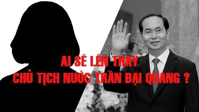 Ai sẽ lên thay Chủ tịch nước Trần Đại Quang ?