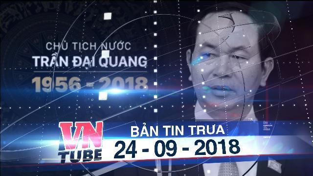 Bản tin VnTube trưa 24-09-2018: Quốc tang Chủ tịch nước Trần Đại Quang trong 2 ngày