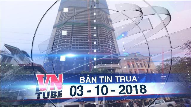 Bản tin VnTube trưa 03-10-2018: Hà Nội điều tra 8B Lê Trực và 2 dự án khác cùng chủ đầu tư