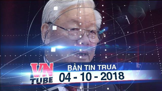 Bản tin VnTube trưa 04-10-2018: Giới thiệu Tổng bí thư Nguyễn Phú Trọng cho vị trí Chủ tịch nước