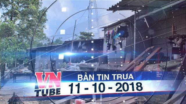 Bản tin VnTube trưa 11-10-2018: Dời 4.200 hộ dân sống bên kinh thành Huế