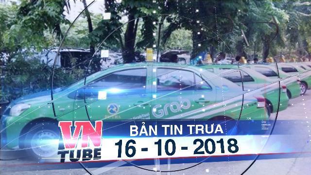 Bản tin VnTube trưa 16-10-2018: Bộ Giao thông kiến nghị xe Grab phải gắn mào như taxi