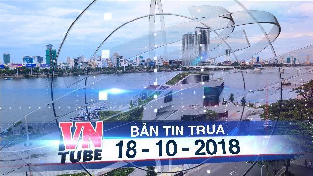 Bản tin VnTube trưa 18-10-2018: Đà Nẵng chi 100 tỷ đồng thu hồi bến du thuyền của ông Vũ 'Nhôm'