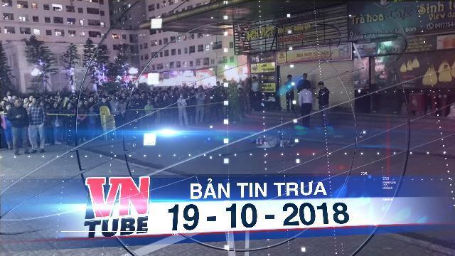 Bản tin VnTube trưa 19-10-2018: Điều tra vụ trẻ sơ sinh rơi từ tòa chung cư ở Hà Nội