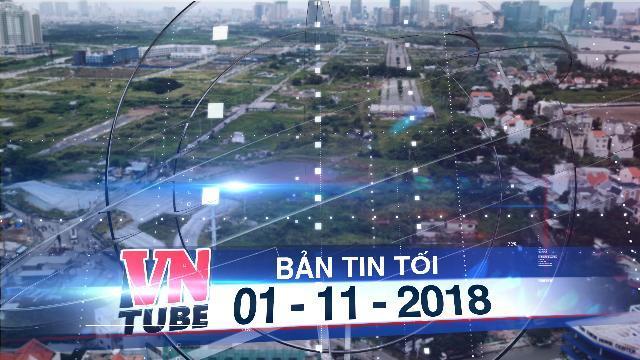 Bản tin VnTube tối 01-11-2018: Đã xác định ranh 4,3 ha nằm ngoài Khu đô thị Thủ Thiêm