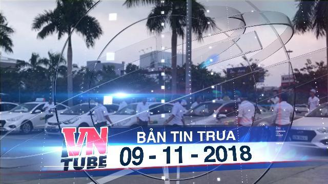 Bản tin VnTube trưa 09-11-2018: Đề nghị điều tra người kích động tài xế phản đối Grab tại sân bay