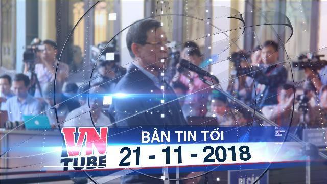 Bản tin VnTube tối 21-11-2018: Cựu trung tướng Phan Văn Vĩnh bị đề nghị từ 7 đến 7 năm 6 tháng tù