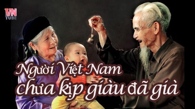 Người Việt Nam chưa kịp giàu đã già