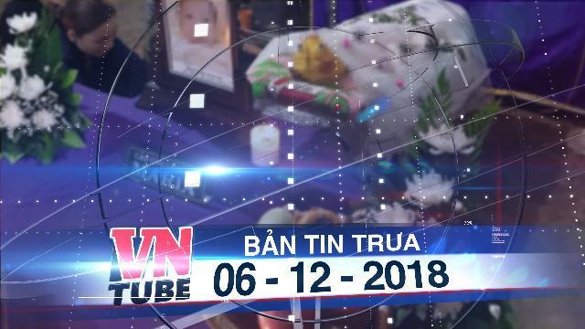 Bản tin VnTube trưa 06-12-2018: Bé gái 2 tuổi tử vong sau bữa ăn chiều ở nhà trẻ