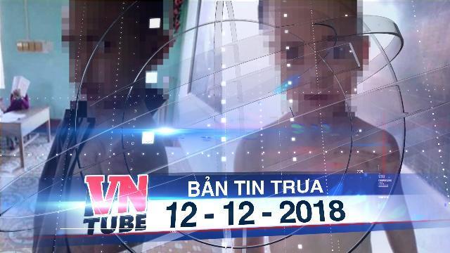 Bản tin VnTube trưa 12-12-2018: Bé trai 10 tuổi bị sư thầy bạo hành ở Thanh Hóa