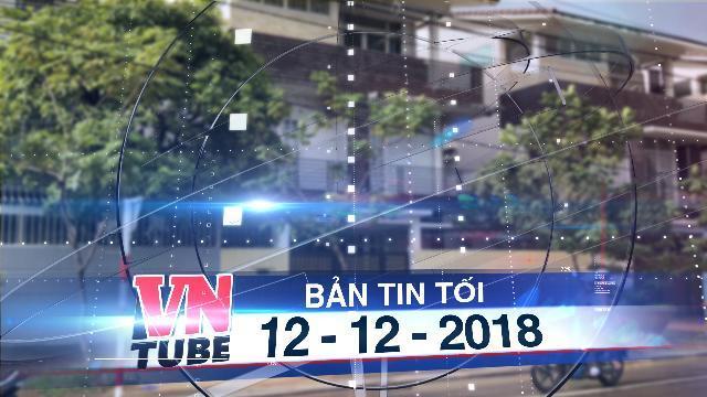 Bản tin VnTube tối 12-12-2018: Bắt đầu phong tỏa tài sản của gia đình ông Trần Bắc Hà