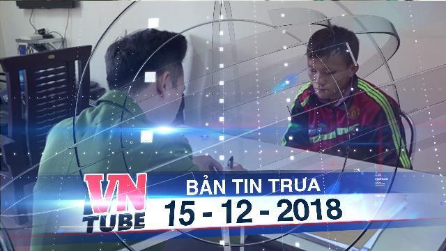 Bản tin VnTube trưa 15-12-2018: Bắt giữ đối tượng hiếp dâm, bán trẻ em sang Trung Quốc
