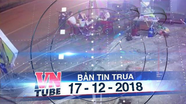Bản tin VnTube trưa 17-12-2018: Hai người ngồi nhậu chung bàn bị xe khách tông chết