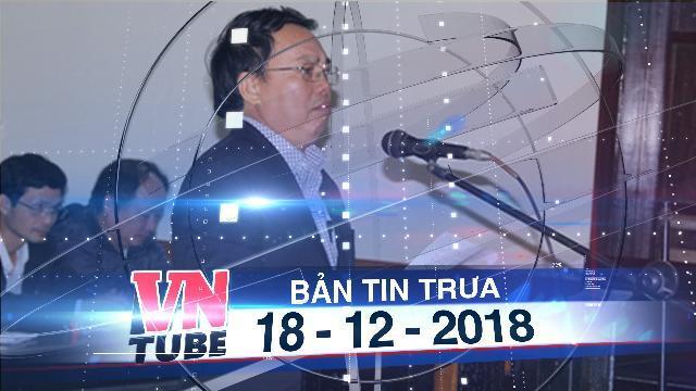 Bản tin VnTube trưa 18-12-2018: Khai trừ Đảng nguyên chủ tịch huyện chiếm đoạt tiền dự án Formosa