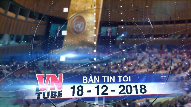Bản tin VnTube tối 18-12-2018: Việt Nam trúng cử vào Ủy ban Luật thương mại quốc tế của LHQ